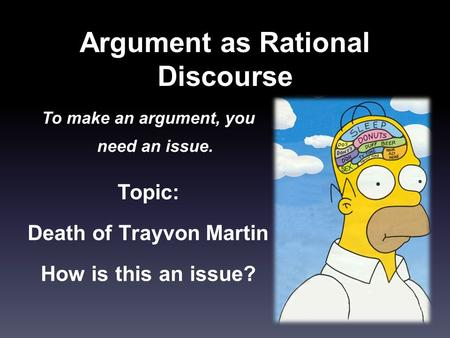 Argument as Rational Discourse To make an argument, you need an issue. Topic: Death of Trayvon Martin How is this an issue?