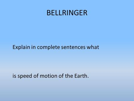 BELLRINGER Explain in complete sentences what is speed of motion of the Earth.