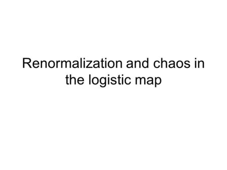 Renormalization and chaos in the logistic map. Logistic map Many features of non-Hamiltonian chaos can be seen in this simple map (and other similar one.