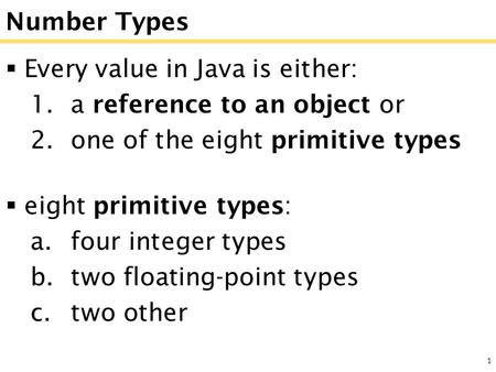 1 Number Types  Every value in Java is either: 1.a reference to an object or 2.one of the eight primitive types  eight primitive types: a.four integer.