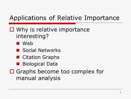 1 Applications of Relative Importance  Why is relative importance interesting? Web Social Networks Citation Graphs Biological Data  Graphs become too.