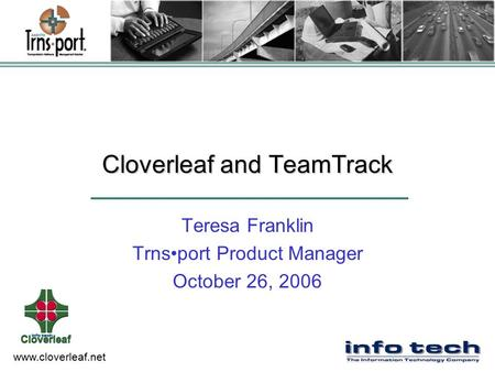 Www.cloverleaf.net Cloverleaf and TeamTrack Teresa Franklin Trnsport Product Manager October 26, 2006.