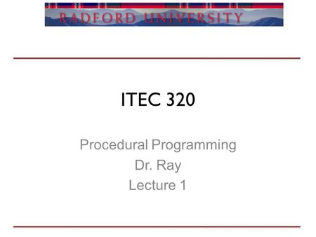 ITEC 320 Procedural Programming Dr. Ray Lecture 1.
