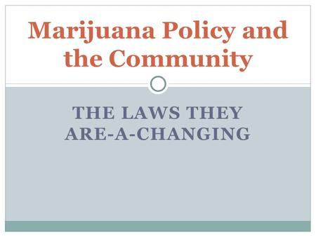 THE LAWS THEY ARE-A-CHANGING Marijuana Policy and the Community.