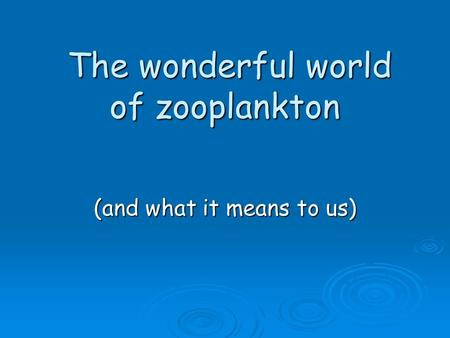 The wonderful world of zooplankton The wonderful world of zooplankton (and what it means to us)