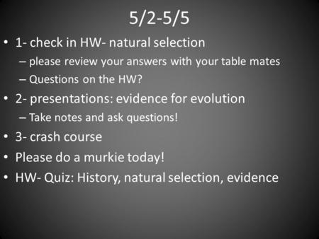 5/2-5/5 1- check in HW- natural selection – please review your answers with your table mates – Questions on the HW? 2- presentations: evidence for evolution.