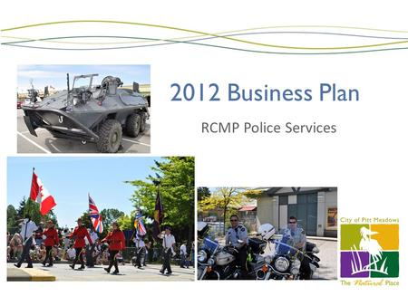 2012 Business Plan RCMP Police Services. RCMP- RESOURCES OIC- Supt Dave WALSH Operations Officer- Insp Dave FLEUGEL 112 Regular Members(84 MR, 22 PM,