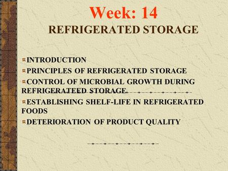 Week: 14 REFRIGERATED STORAGE INTRODUCTION PRINCIPLES OF REFRIGERATED STORAGE CONTROL OF MICROBIAL GROWTH DURING REFRIGERATEED STORAGE ESTABLISHING SHELF-LIFE.