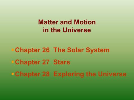 Matter and Motion in the Universe  Chapter 26 The Solar System  Chapter 27 Stars  Chapter 28 Exploring the Universe.