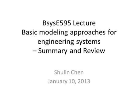 BsysE595 Lecture Basic modeling approaches for engineering systems – Summary and Review Shulin Chen January 10, 2013.