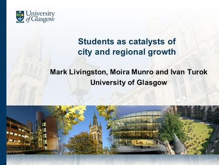 Students as catalysts of city and regional growth Mark Livingston, Moira Munro and Ivan Turok University of Glasgow.