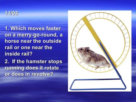 11/03 1. Which moves faster on a merry-go-round, a horse near the outside rail or one near the inside rail? 2. If the hamster stops running does it rotate.