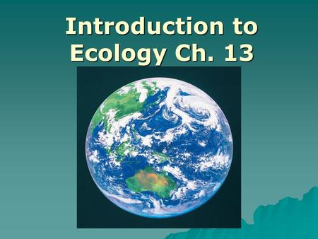 Introduction to Ecology Ch. 13. Ecology   ….the study of the interactions between organisms and the living and nonliving components of their environment.