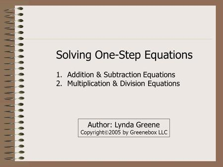 Solving One-Step Equations 1.Addition & Subtraction Equations 2.Multiplication & Division Equations Author: Lynda Greene Copyright  2005 by Greenebox.