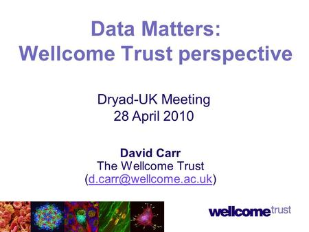 David Carr The Wellcome Trust Data Matters: Wellcome Trust perspective Dryad-UK Meeting 28 April 2010.