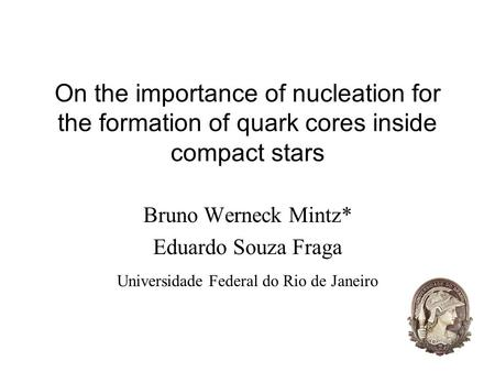1 On the importance of nucleation for the formation of quark cores inside compact stars Bruno Werneck Mintz* Eduardo Souza Fraga Universidade Federal do.