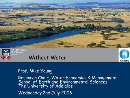 Without Water Prof. Mike Young Research Chair, Water Economics & Management School of Earth and Environmental Sciences The University of Adelaide Wednesday.