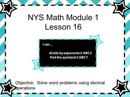 NYS Math Module 1 Lesson 16 I can… divide by exponents 5.NBT.2