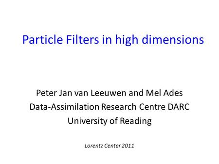 Particle Filters in high dimensions Peter Jan van Leeuwen and Mel Ades Data-Assimilation Research Centre DARC University of Reading Lorentz Center 2011.