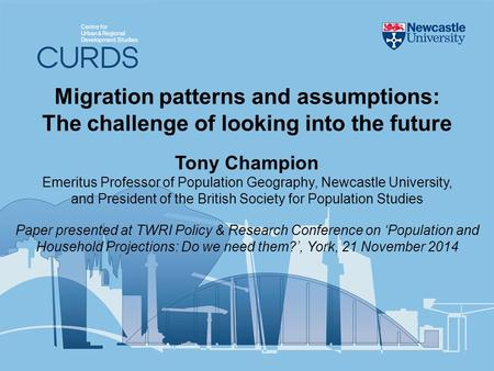 Migration patterns and assumptions: The challenge of looking into the future Tony Champion Emeritus Professor of Population Geography, Newcastle University,