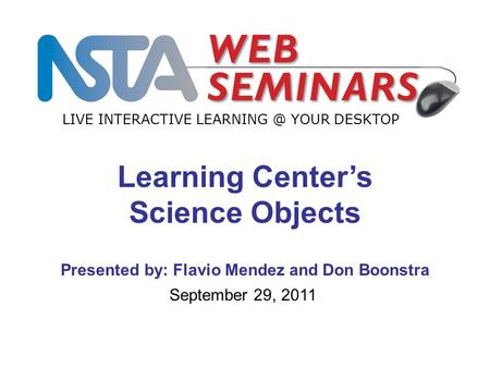 1 LIVE INTERACTIVE YOUR DESKTOP September 29, 2011 Learning Center's Science Objects Presented by: Flavio Mendez and Don Boonstra.