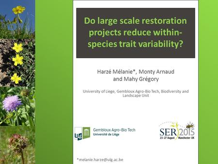 Do large scale restoration projects reduce within- species trait variability? Harzé Mélanie*, Monty Arnaud and Mahy Grégory University of Liege, Gembloux.