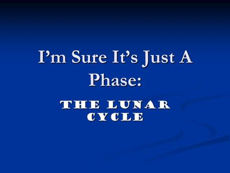 I'm Sure It's Just A Phase: The Lunar Cycle. What is a Lunar Phase? A lunar phase or phase of the moon refers to the appearance of the illuminated portion.
