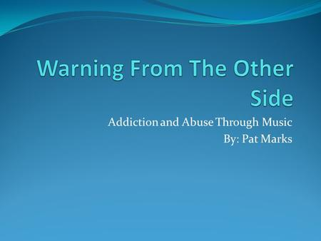 Addiction and Abuse Through Music By: Pat Marks. Introduction The 1960's and 1970's was a time of radical change in many aspects of life. Though many.