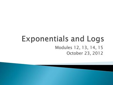 Modules 12, 13, 14, 15 October 23, 2012.  Logs and exponentials are inverses of each other and can be rewritten in this way:  We can use the opposite.