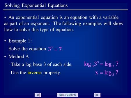 Table of Contents Solving Exponential Equations An exponential equation is an equation with a variable as part of an exponent. The following examples will.