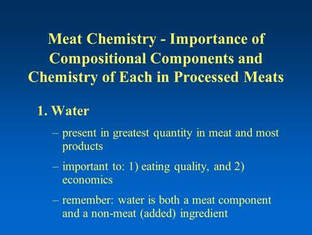 Meat Chemistry - Importance of Compositional Components and Chemistry of Each in Processed Meats 1. Water –present in greatest quantity in meat and most.