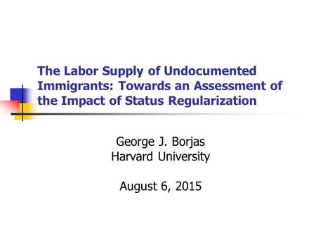 The Labor Supply of Undocumented Immigrants: Towards an Assessment of the Impact of Status Regularization George J. Borjas Harvard University August 6,