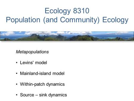 Ecology 8310 Population (and Community) Ecology Metapopulations Levins' model Mainland-island model Within-patch dynamics Source – sink dynamics.