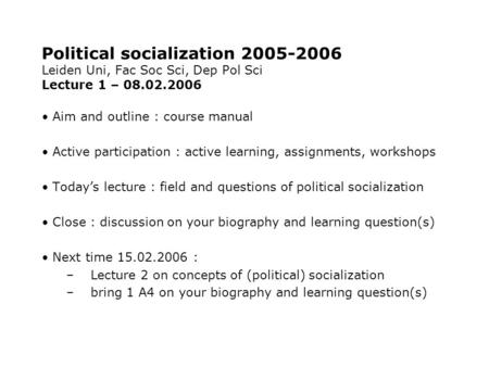 Political socialization 2005-2006 Leiden Uni, Fac Soc Sci, Dep Pol Sci Lecture 1 – 08.02.2006 Aim and outline : course manual Active participation : active.