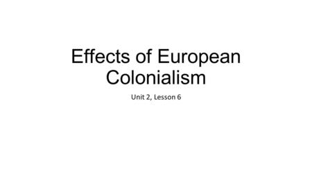 Effects of European Colonialism Unit 2, Lesson 6.