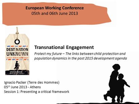 Transnational Engagement Protect my future – The links between child protection and population dynamics in the post 2015 development agenda European Working.