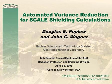 Automated Variance Reduction for SCALE Shielding Calculations Douglas E. Peplow and John C. Wagner Nuclear Science and Technology Division Oak Ridge National.