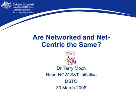 Are Networked and Net- Centric the Same? Dr Terry Moon Head NCW S&T Initiative DSTO 30 March 2006 (NSI)