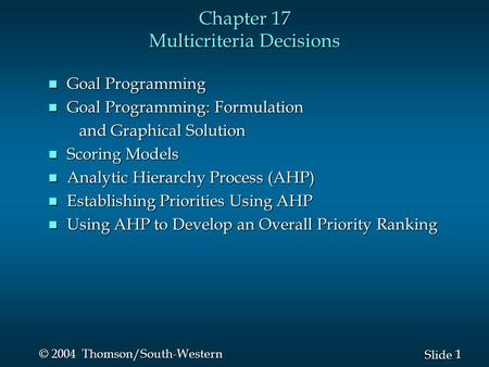 1 1 Slide © 2004 Thomson/South-Western Chapter 17 Multicriteria Decisions n Goal Programming n Goal Programming: Formulation and Graphical Solution and.