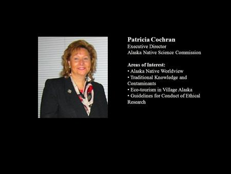 Patricia Cochran Executive Director Alaska Native Science Commission Areas of Interest: Alaska Native Worldview Traditional Knowledge and Contaminants.