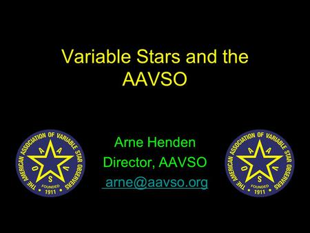 Variable Stars and the AAVSO Arne Henden Director, AAVSO