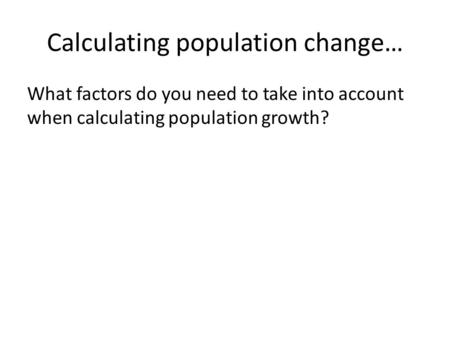 Calculating population change… What factors do you need to take into account when calculating population growth?