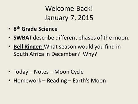 Welcome Back! January 7, 2015 8 th Grade Science SWBAT describe different phases of the moon. Bell Ringer: What season would you find in South Africa in.