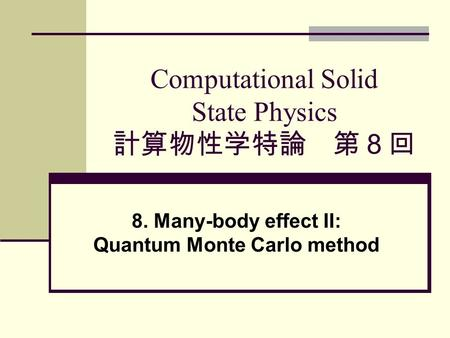 Computational Solid State Physics 計算物性学特論 第8回 8. Many-body effect II: Quantum Monte Carlo method.
