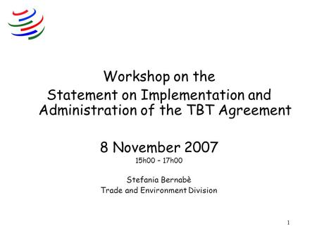 1 Workshop on the Statement on Implementation and Administration of the TBT Agreement 8 November 2007 15h00 – 17h00 Stefania Bernabè Trade and Environment.