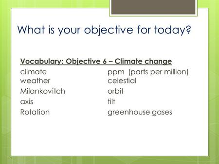 What is your objective for today? Vocabulary: Objective 6 – Climate change climateppm(parts per million) weathercelestial Milankovitchorbit axistilt Rotationgreenhouse.