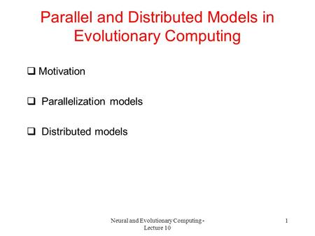 Neural and Evolutionary Computing - Lecture 10 1 Parallel and Distributed Models in Evolutionary Computing  Motivation  Parallelization models  Distributed.
