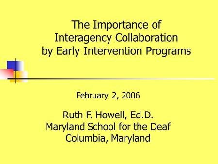 February 2, 2006 Ruth F. Howell, Ed.D. Maryland School for the Deaf Columbia, Maryland The Importance of Interagency Collaboration by Early Intervention.