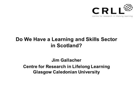 Do We Have a Learning and Skills Sector in Scotland? Jim Gallacher Centre for Research in Lifelong Learning Glasgow Caledonian University.