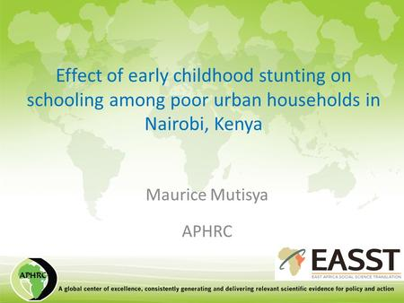 Effect of early childhood stunting on schooling among poor urban households in Nairobi, Kenya Maurice Mutisya APHRC.